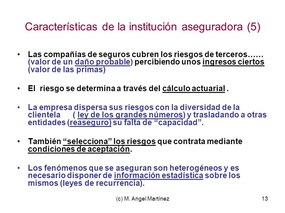 (c) M. Angel Martínez13 Características de la institución aseguradora (5) Las compañías de seguros cubren los riesgos de terceros…… (valor de un daño