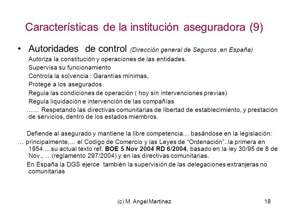 (c) M. Angel Martínez18 Características de la institución aseguradora (9) Autoridades de control (Dirección general de Seguros,en España) Autoriza la