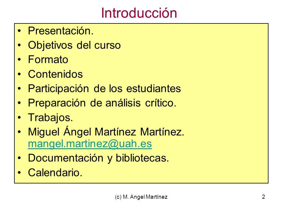 (c) M. Angel Martínez2 Introducción Presentación. Objetivos del curso Formato Contenidos Participación de los estudiantes Preparación de análisis crít