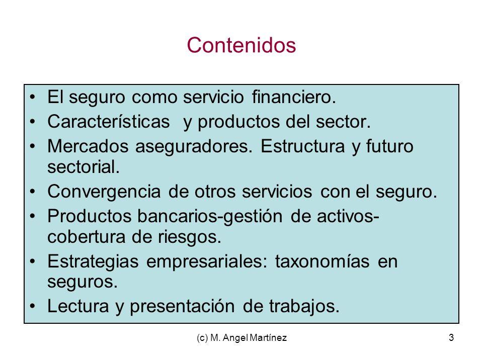 (c) M. Angel Martínez3 Contenidos El seguro como servicio financiero. Características y productos del sector. Mercados aseguradores. Estructura y futu