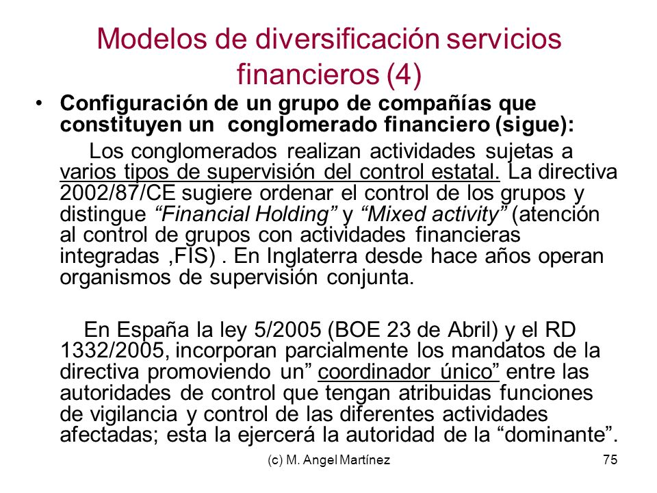 (c) M. Angel Martínez75 Modelos de diversificación servicios financieros (4) Configuración de un grupo de compañías que constituyen un conglomerado fi