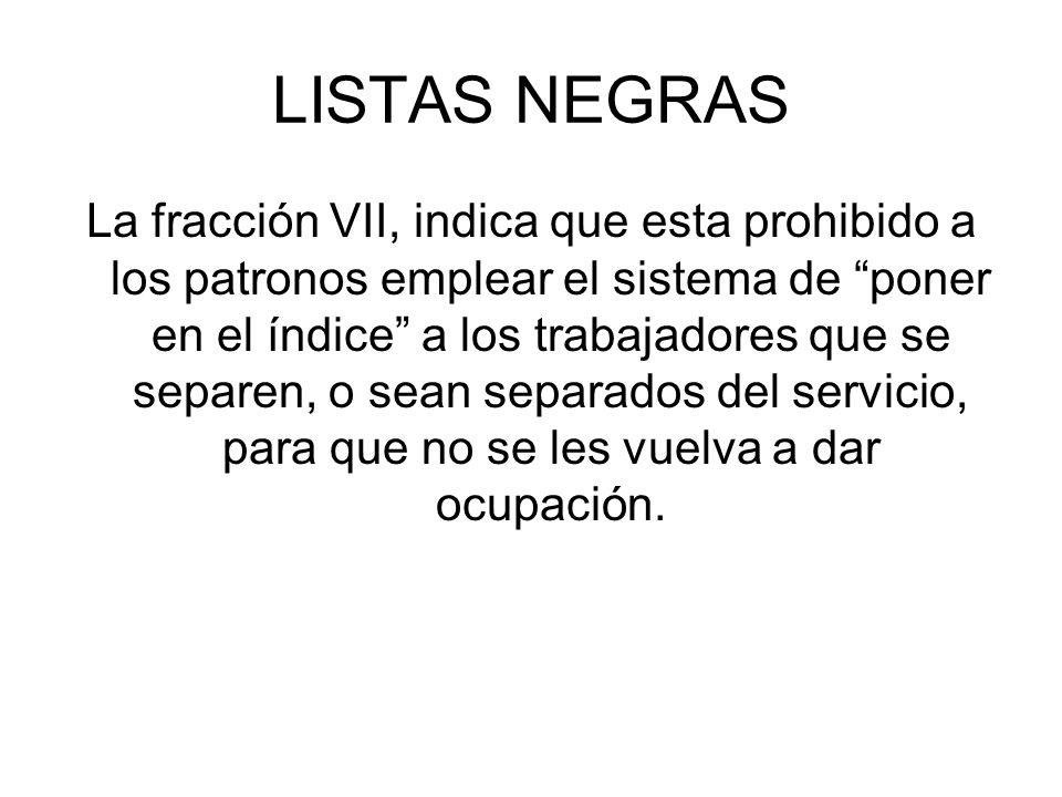 LISTAS NEGRAS La fracción VII, indica que esta prohibido a los patronos emplear el sistema de poner en el índice a los trabajadores que se separen, o