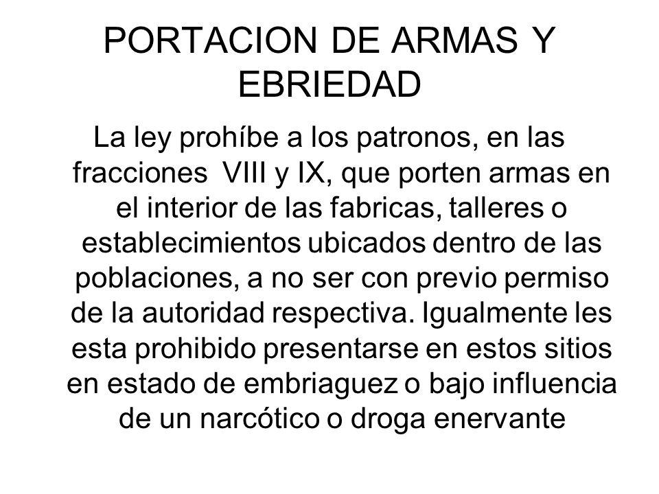 PORTACION DE ARMAS Y EBRIEDAD La ley prohíbe a los patronos, en las fracciones VIII y IX, que porten armas en el interior de las fabricas, talleres o