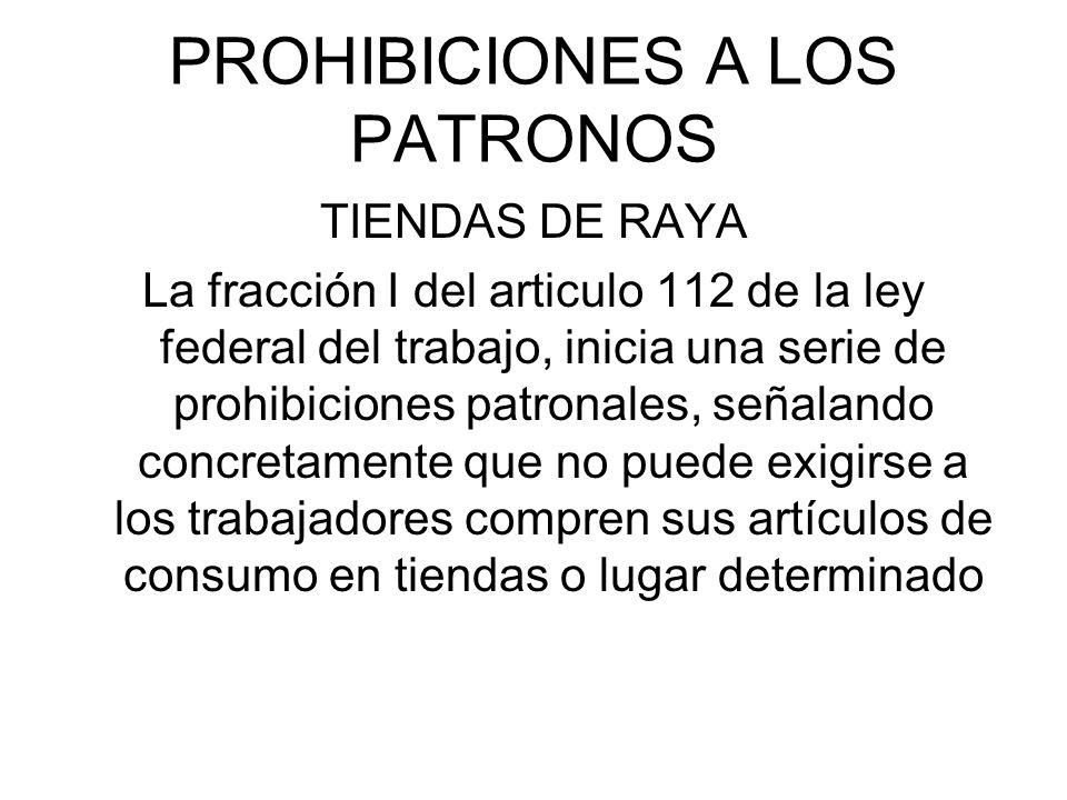 PROHIBICIONES A LOS PATRONOS TIENDAS DE RAYA La fracción I del articulo 112 de la ley federal del trabajo, inicia una serie de prohibiciones patronale