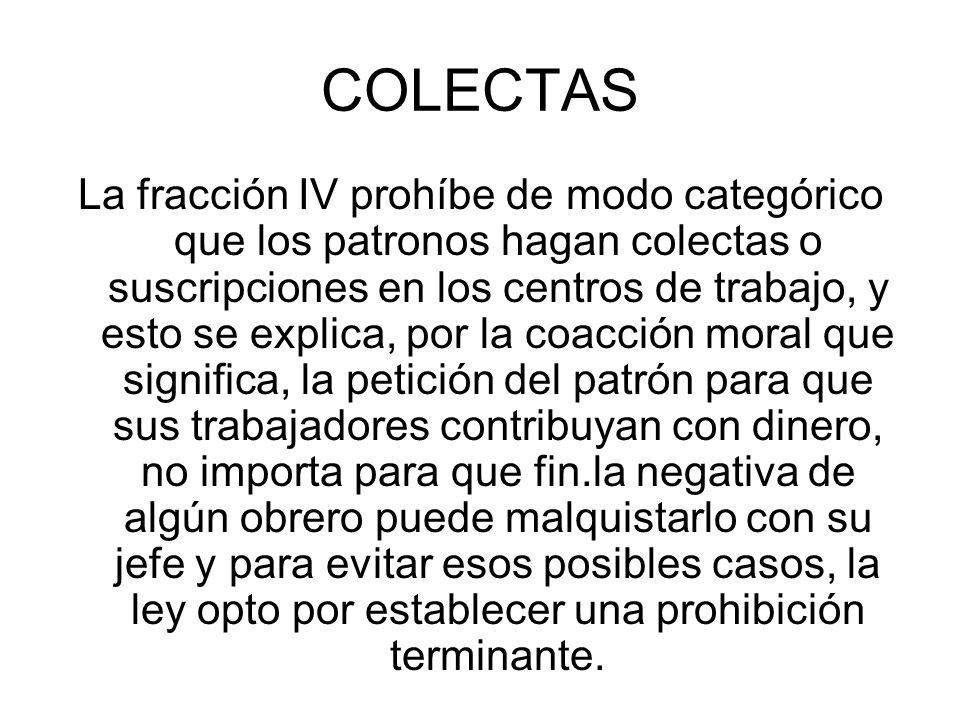 COLECTAS La fracción IV prohíbe de modo categórico que los patronos hagan colectas o suscripciones en los centros de trabajo, y esto se explica, por l