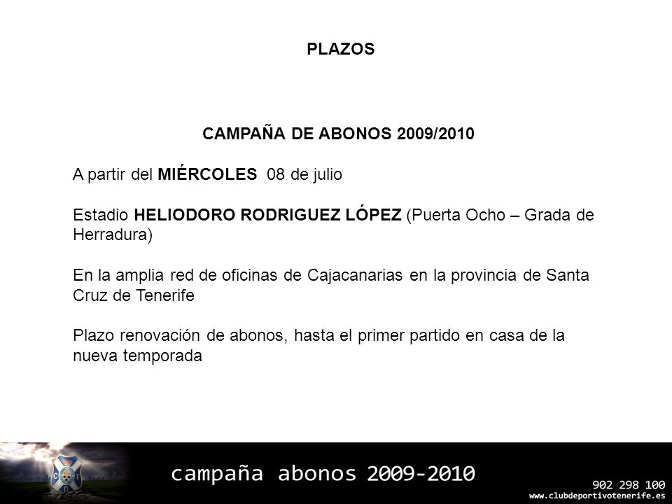 CAMPAÑA DE ABONOS 2009/2010 A partir del MIÉRCOLES 08 de julio Estadio HELIODORO RODRIGUEZ LÓPEZ (Puerta Ocho – Grada de Herradura) En la amplia red d