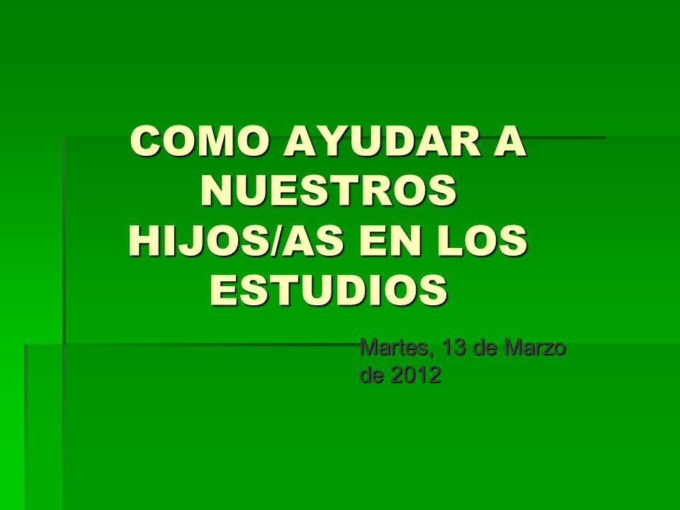COMO AYUDAR A NUESTROS HIJOS/AS EN LOS ESTUDIOS Martes, 13 de Marzo de 2012