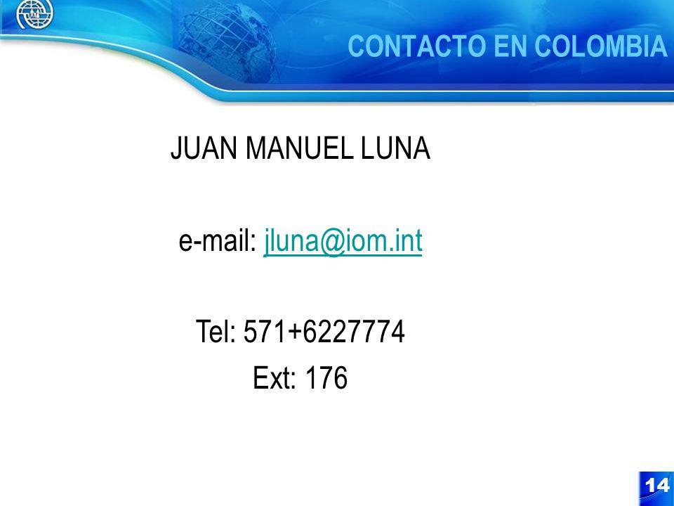 14 CONTACTO EN COLOMBIA JUAN MANUEL LUNA e-mail: jluna@iom.intjluna@iom.int Tel: 571+6227774 Ext: 176