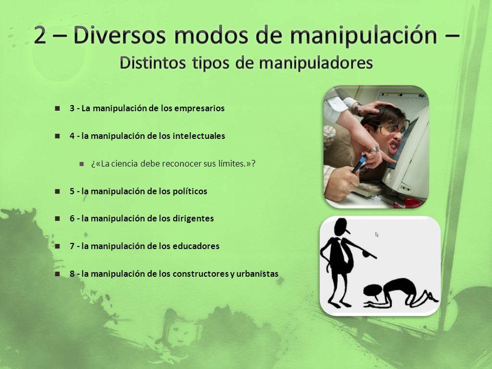 3 - La manipulación de los empresarios 4 - la manipulación de los intelectuales ¿«La ciencia debe reconocer sus límites.»? 5 - la manipulación de los