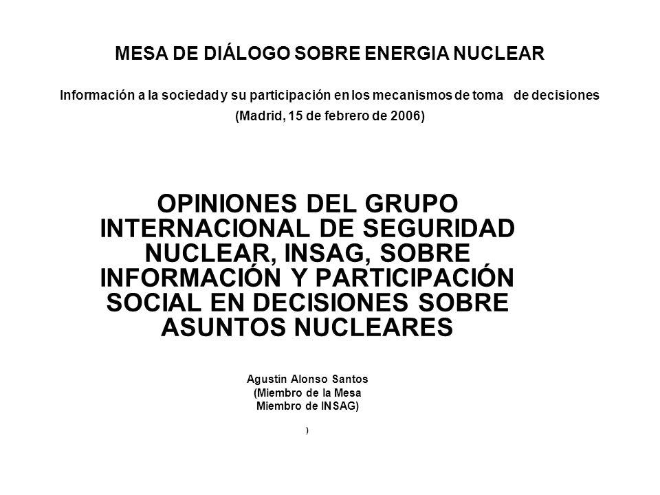 MESA DE DIÁLOGO SOBRE ENERGIA NUCLEAR Información a la sociedad y su participación en los mecanismos de toma de decisiones (Madrid, 15 de febrero de 2006) OPINIONES DEL GRUPO INTERNACIONAL DE SEGURIDAD NUCLEAR, INSAG, SOBRE INFORMACIÓN Y PARTICIPACIÓN SOCIAL EN DECISIONES SOBRE ASUNTOS NUCLEARES Agustín Alonso Santos (Miembro de la Mesa Miembro de INSAG) )