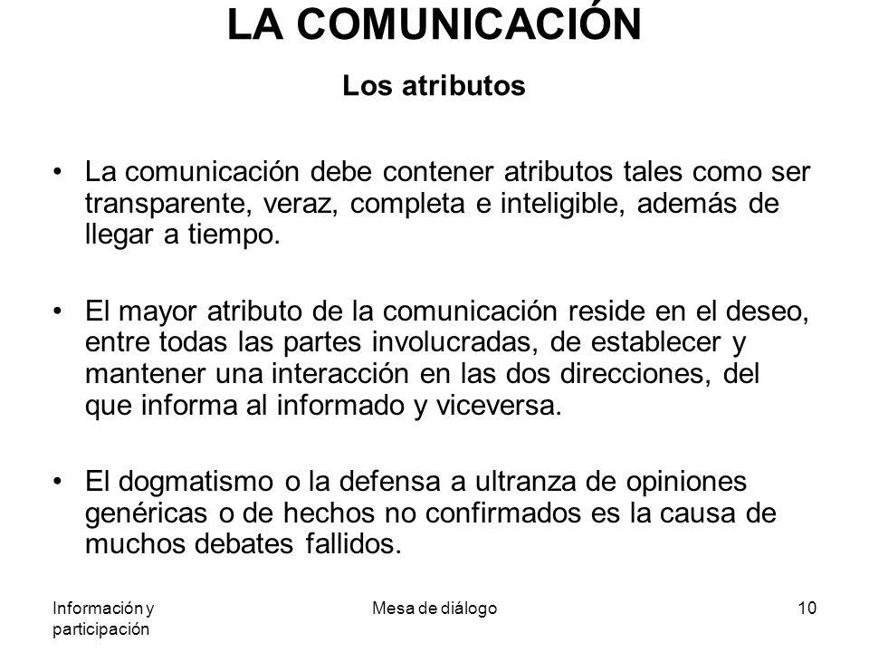 Información y participación Mesa de diálogo10 LA COMUNICACIÓN Los atributos La comunicación debe contener atributos tales como ser transparente, veraz, completa e inteligible, además de llegar a tiempo.