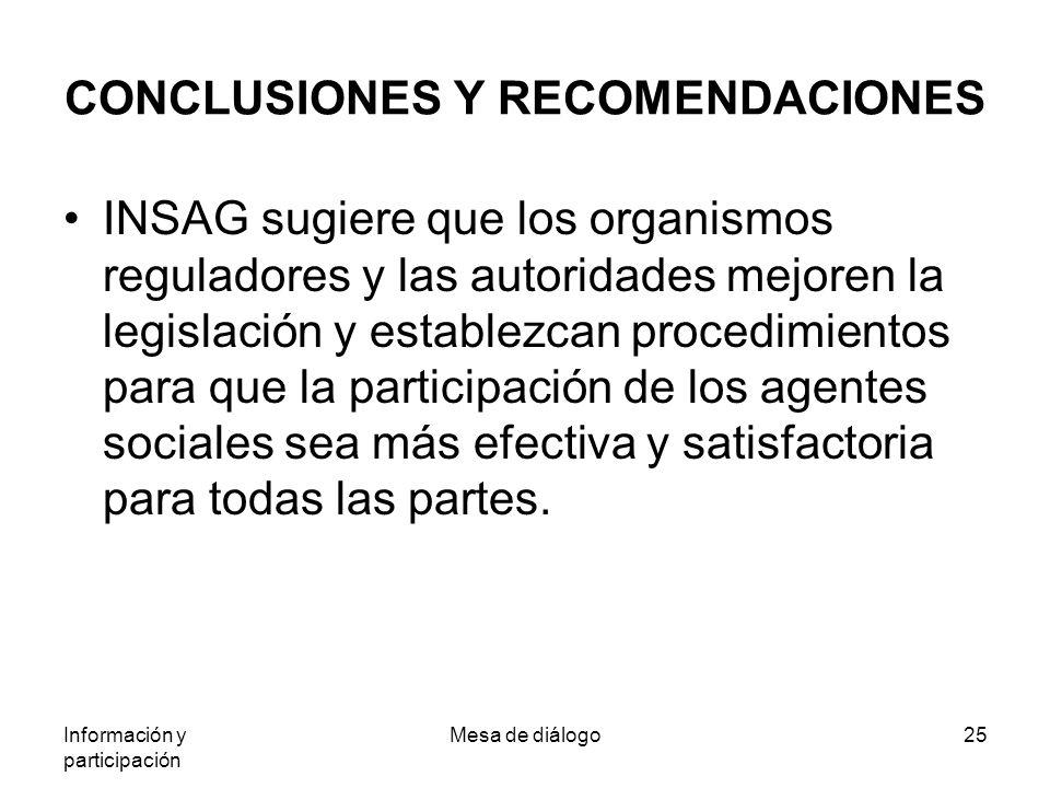 Información y participación Mesa de diálogo25 CONCLUSIONES Y RECOMENDACIONES INSAG sugiere que los organismos reguladores y las autoridades mejoren la legislación y establezcan procedimientos para que la participación de los agentes sociales sea más efectiva y satisfactoria para todas las partes.