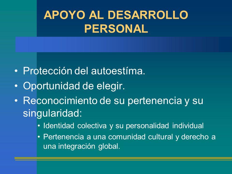 APOYO AL DESARROLLO PERSONAL Protección del autoestíma. Oportunidad de elegir. Reconocimiento de su pertenencia y su singularidad: Identidad colectiva