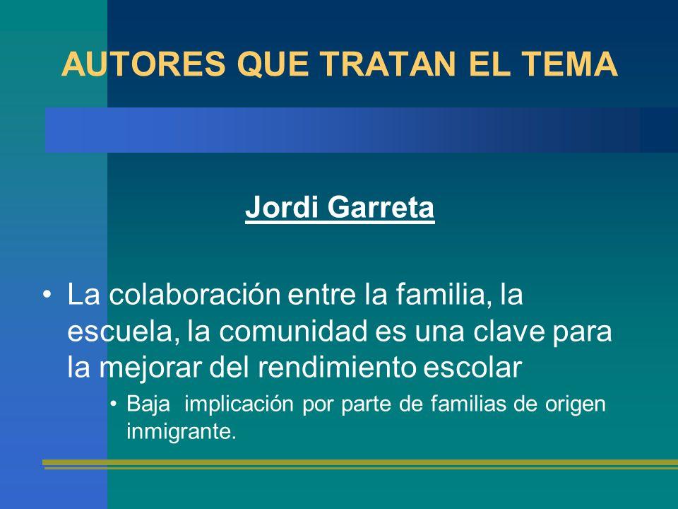 AUTORES QUE TRATAN EL TEMA Jordi Garreta La colaboración entre la familia, la escuela, la comunidad es una clave para la mejorar del rendimiento escol