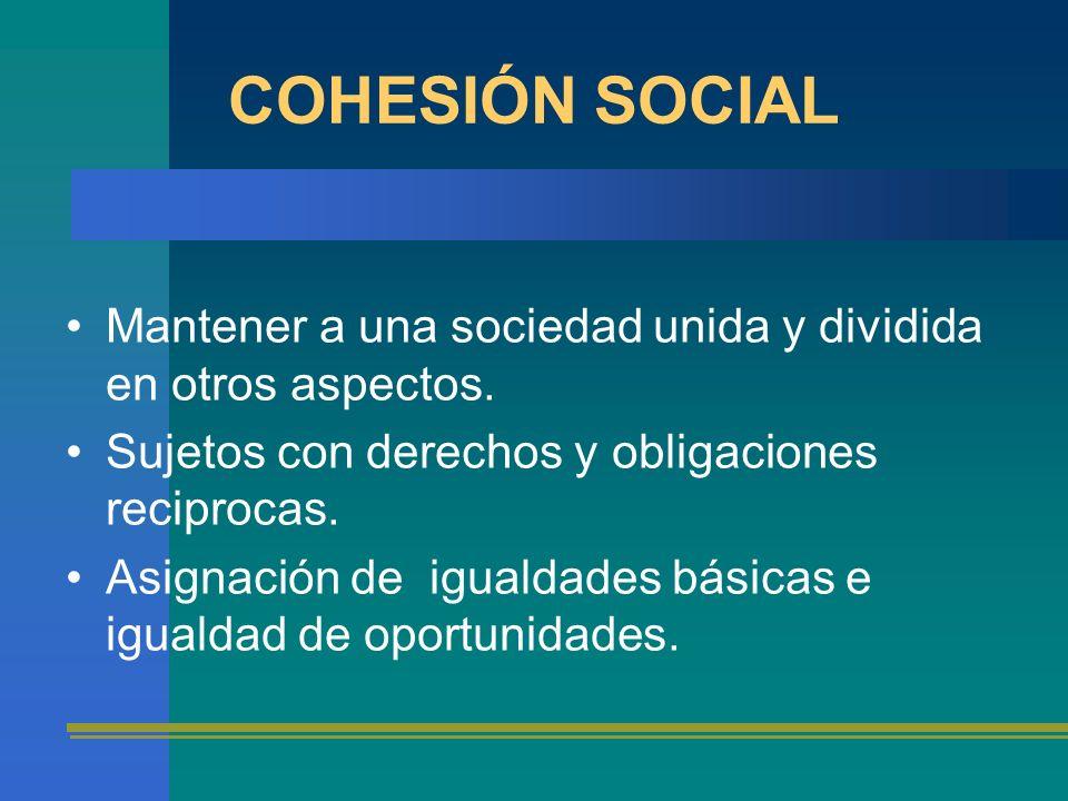 COHESIÓN SOCIAL Mantener a una sociedad unida y dividida en otros aspectos. Sujetos con derechos y obligaciones reciprocas. Asignación de igualdades b