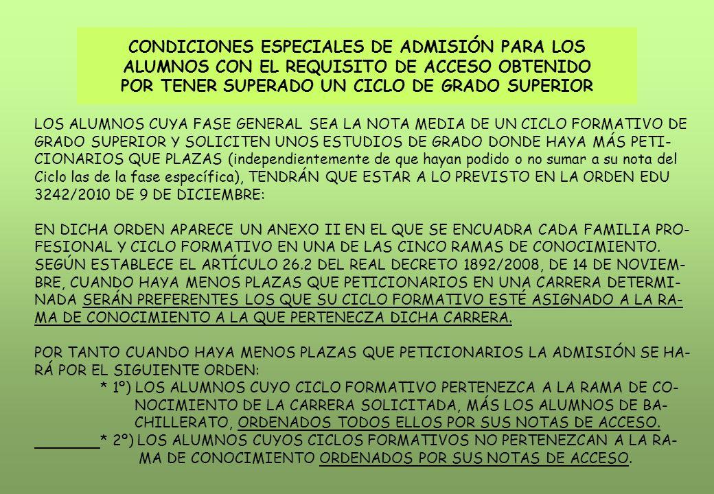CONDICIONES ESPECIALES DE ADMISIÓN PARA LOS ALUMNOS CON EL REQUISITO DE ACCESO OBTENIDO POR TENER SUPERADO UN CICLO DE GRADO SUPERIOR LOS ALUMNOS CUYA FASE GENERAL SEA LA NOTA MEDIA DE UN CICLO FORMATIVO DE GRADO SUPERIOR Y SOLICITEN UNOS ESTUDIOS DE GRADO DONDE HAYA MÁS PETI- CIONARIOS QUE PLAZAS (independientemente de que hayan podido o no sumar a su nota del Ciclo las de la fase específica), TENDRÁN QUE ESTAR A LO PREVISTO EN LA ORDEN EDU 3242/2010 DE 9 DE DICIEMBRE: EN DICHA ORDEN APARECE UN ANEXO II EN EL QUE SE ENCUADRA CADA FAMILIA PRO- FESIONAL Y CICLO FORMATIVO EN UNA DE LAS CINCO RAMAS DE CONOCIMIENTO.