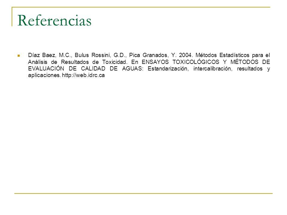 Referencias Díaz Baez, M.C., Bulus Rossini, G.D., Pica Granados, Y. 2004. Métodos Estadísticos para el Análisis de Resultados de Toxicidad. En ENSAYOS