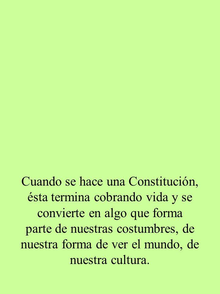 Cuando se hace una Constitución, ésta termina cobrando vida y se convierte en algo que forma parte de nuestras costumbres, de nuestra forma de ver el mundo, de nuestra cultura.