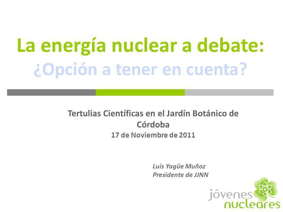 La energía nuclear a debate: ¿Opción a tener en cuenta? Luis Yagüe Muñoz Presidente de JJNN Tertulias Científicas en el Jardín Botánico de Córdoba 17