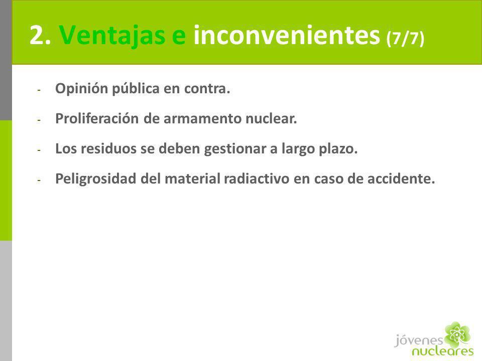 2. Ventajas e inconvenientes (7/7) - Opinión pública en contra. - Proliferación de armamento nuclear. - Los residuos se deben gestionar a largo plazo.
