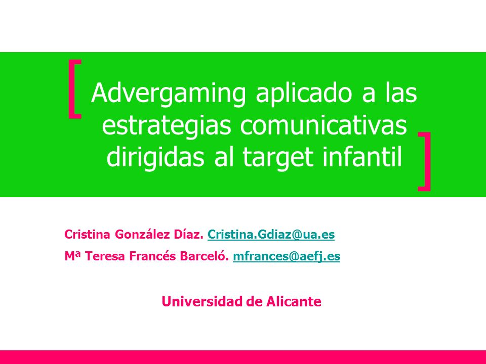 Advergaming aplicado a las estrategias comunicativas dirigidas al target infantil [ ] Cristina González Díaz. Cristina.Gdiaz@ua.esCristina.Gdiaz@ua.es