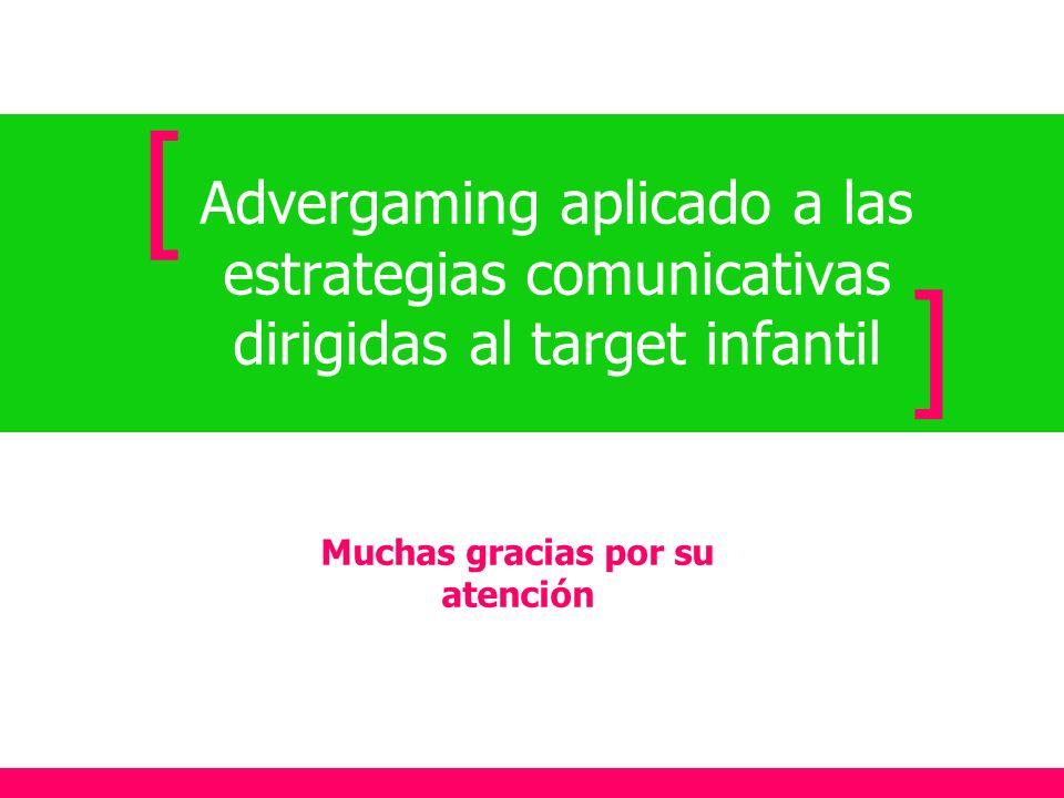 Advergaming aplicado a las estrategias comunicativas dirigidas al target infantil [ ] Muchas gracias por su atención