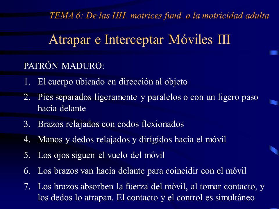 Atrapar e Interceptar Móviles III TEMA 6: De las HH. motrices fund. a la motricidad adulta PATRÓN MADURO: 1.El cuerpo ubicado en dirección al objeto 2