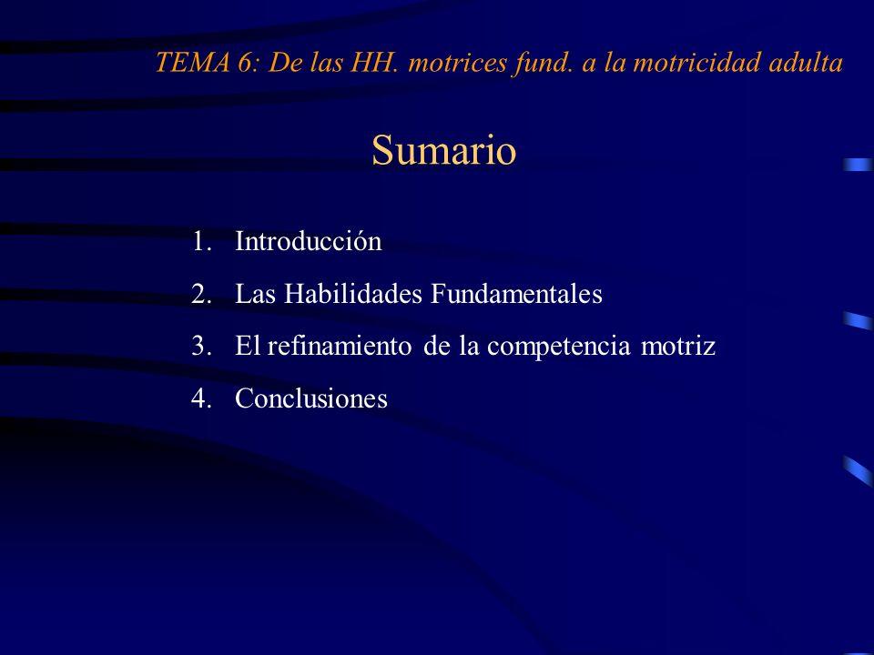 Sumario 1.Introducción 2.Las Habilidades Fundamentales 3.El refinamiento de la competencia motriz 4.Conclusiones TEMA 6: De las HH. motrices fund. a l