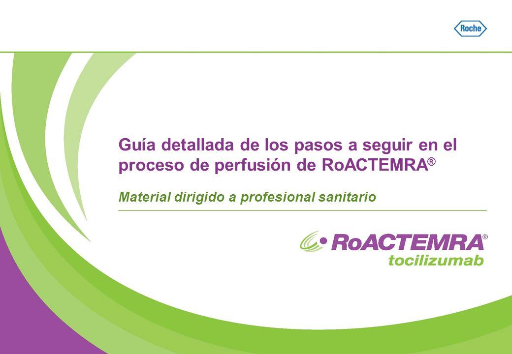 Guía detallada de los pasos a seguir en el proceso de perfusión de RoACTEMRA ® Material dirigido a profesional sanitario