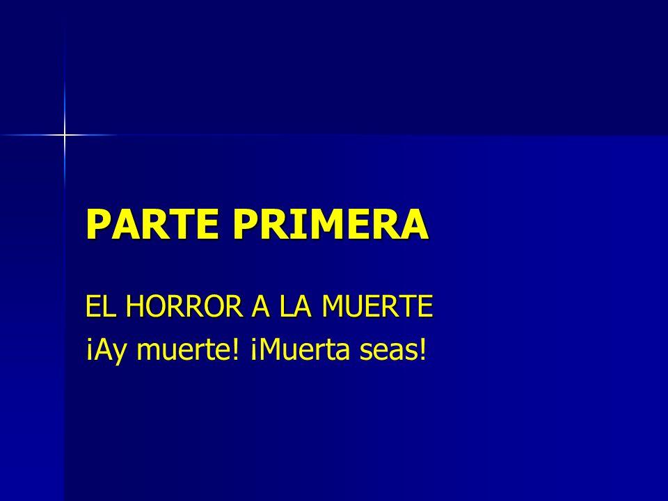 PARTE PRIMERA EL HORROR A LA MUERTE ¡Ay muerte! ¡Muerta seas!