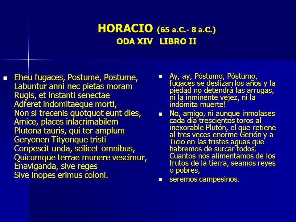 HORACIO (65 a.C.- 8 a.C.) ODA XIV LIBRO II Eheu fugaces, Postume, Postume, Labuntur anni nec pietas moram Rugis, et instanti senectae Adferet indomita