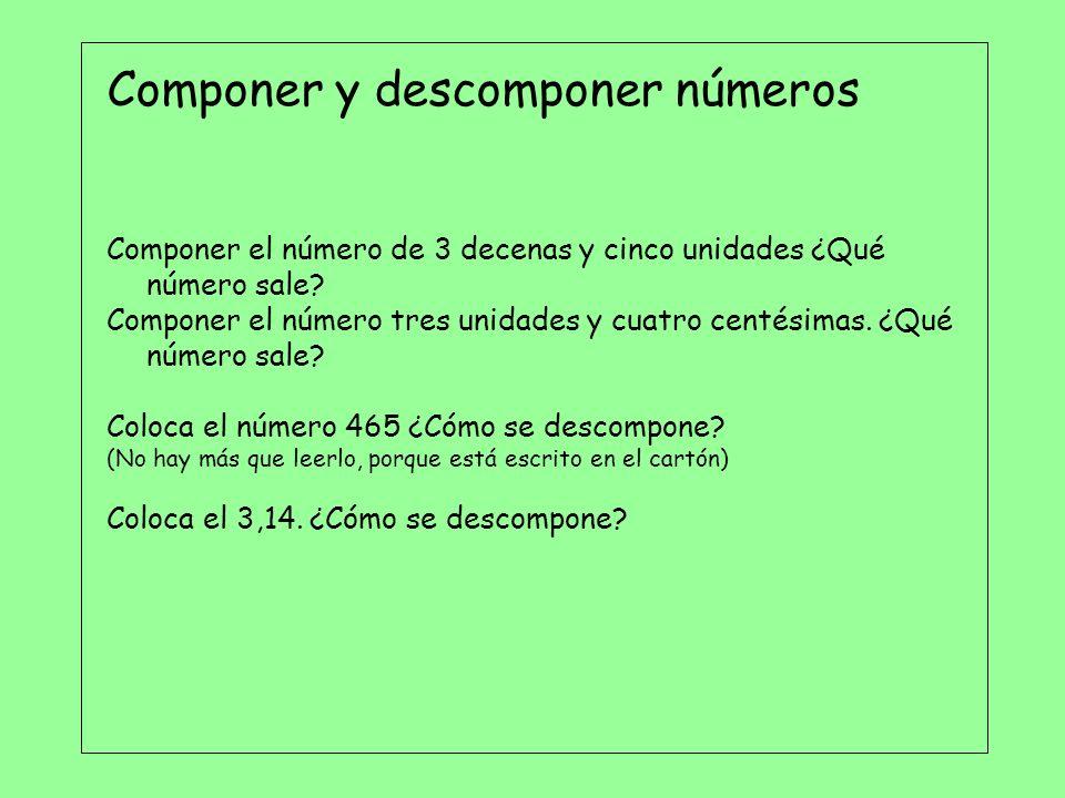 Componer y descomponer números Componer el número de 3 decenas y cinco unidades ¿Qué número sale? Componer el número tres unidades y cuatro centésimas