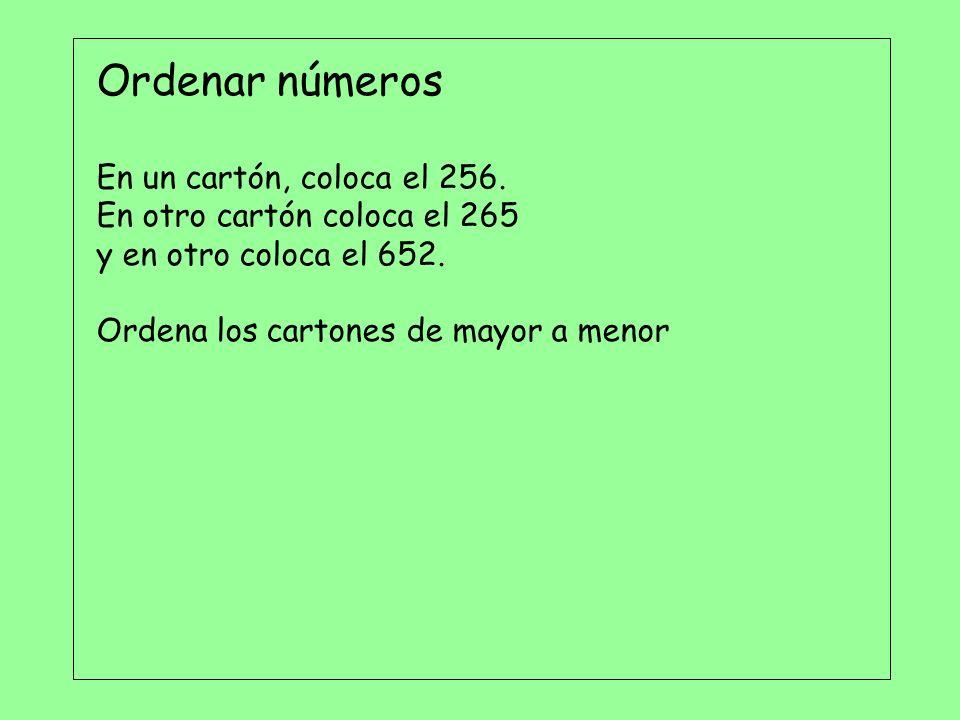 Ordenar números En un cartón, coloca el 256. En otro cartón coloca el 265 y en otro coloca el 652. Ordena los cartones de mayor a menor