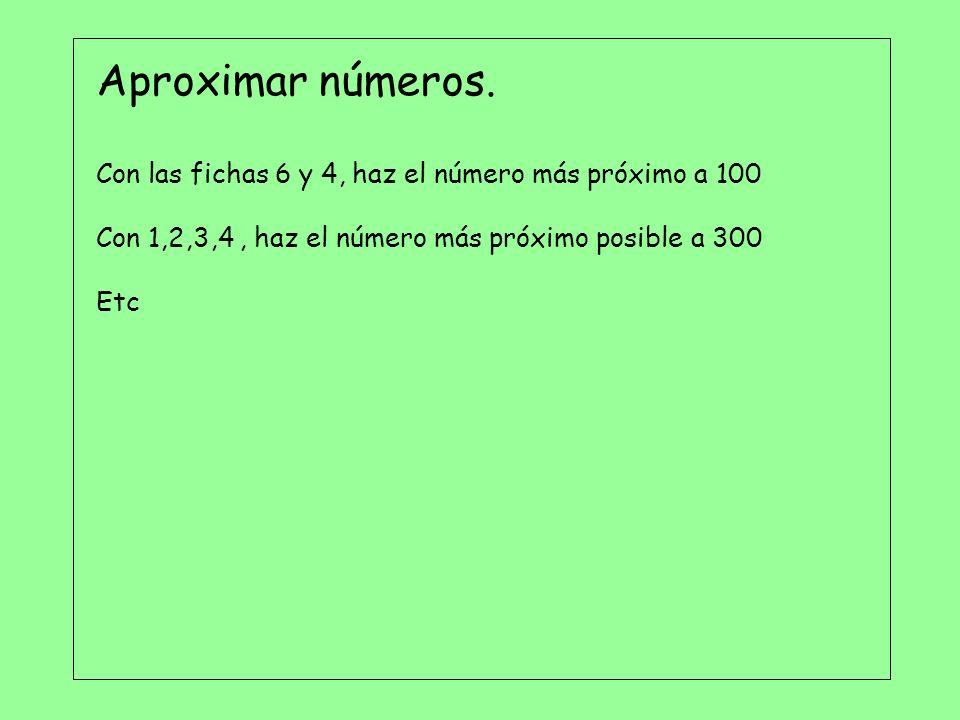Aproximar números. Con las fichas 6 y 4, haz el número más próximo a 100 Con 1,2,3,4, haz el número más próximo posible a 300 Etc