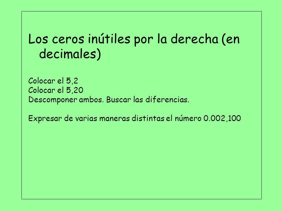 Los ceros inútiles por la derecha (en decimales) Colocar el 5,2 Colocar el 5,20 Descomponer ambos. Buscar las diferencias. Expresar de varias maneras