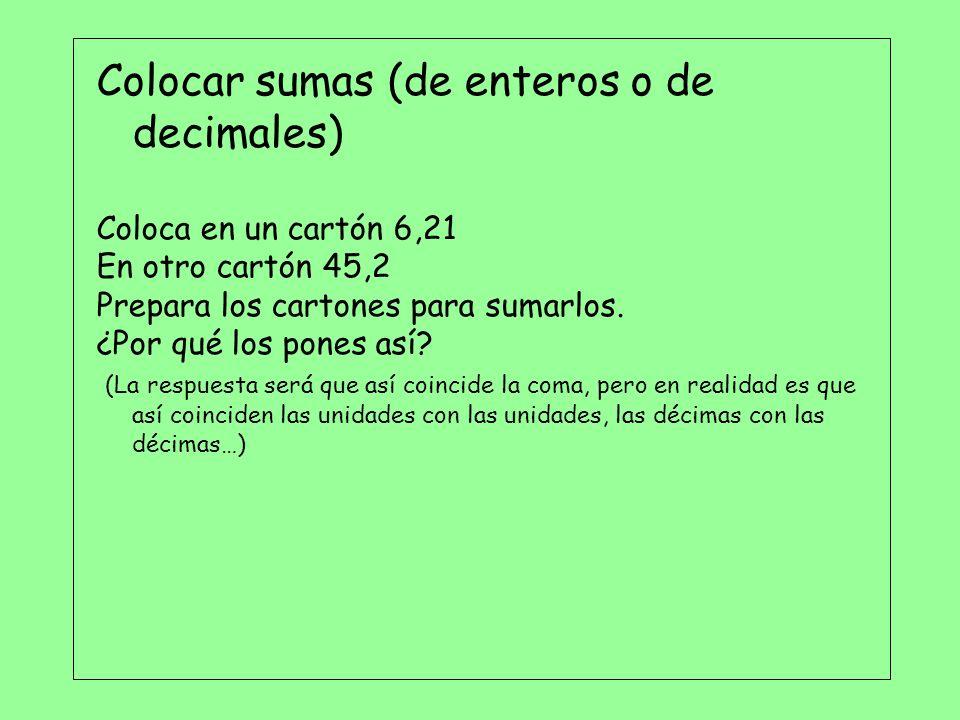 Colocar sumas (de enteros o de decimales) Coloca en un cartón 6,21 En otro cartón 45,2 Prepara los cartones para sumarlos. ¿Por qué los pones así? (La