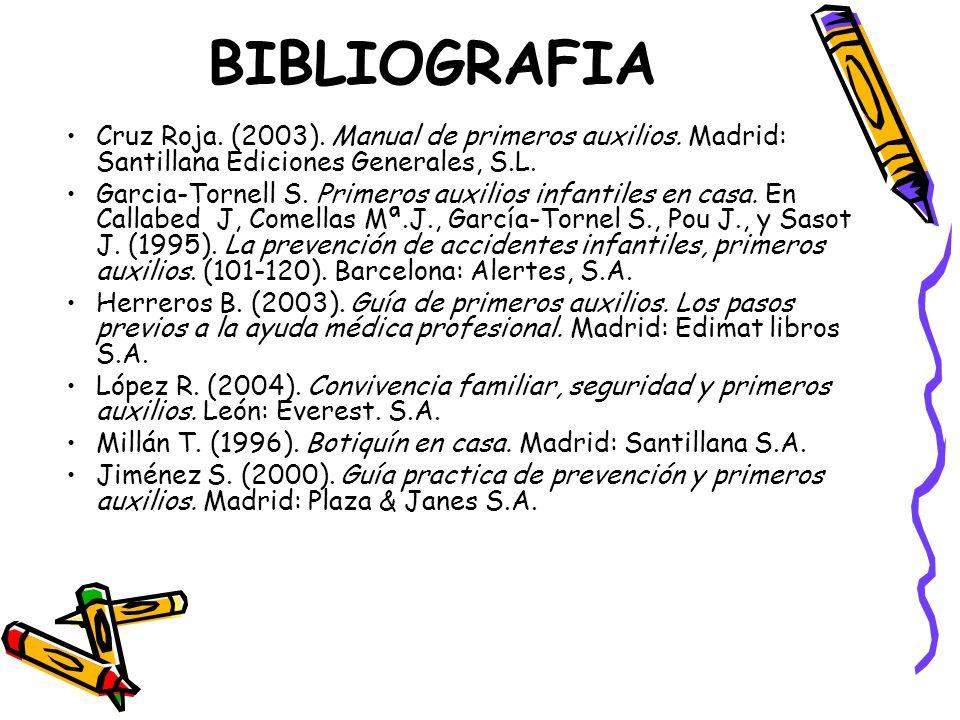 BIBLIOGRAFIA Cruz Roja. (2003). Manual de primeros auxilios. Madrid: Santillana Ediciones Generales, S.L. Garcia-Tornell S. Primeros auxilios infantil
