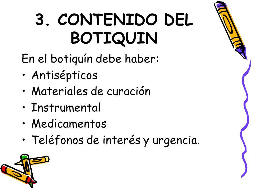 3. CONTENIDO DEL BOTIQUIN En el botiquín debe haber: Antisépticos Materiales de curación Instrumental Medicamentos Teléfonos de interés y urgencia.