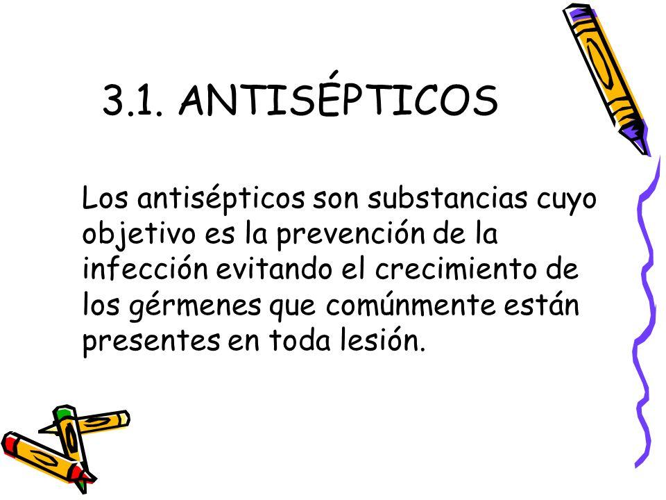 3.1. ANTISÉPTICOS Los antisépticos son substancias cuyo objetivo es la prevención de la infección evitando el crecimiento de los gérmenes que comúnmen