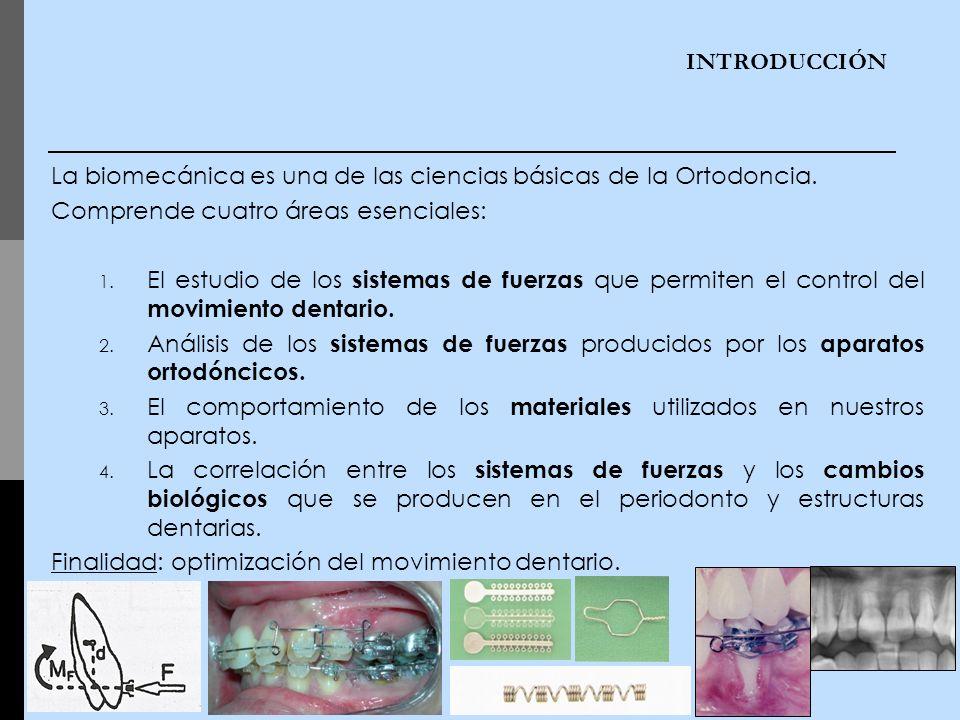 INTRODUCCIÓN La biomecánica es una de las ciencias básicas de la Ortodoncia. Comprende cuatro áreas esenciales: 1. El estudio de los sistemas de fuerz