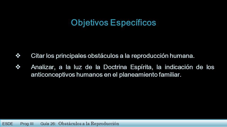 Objetivos Específicos Citar los principales obstáculos a la reproducción humana. Analizar, a la luz de la Doctrina Espírita, la indicación de los anti