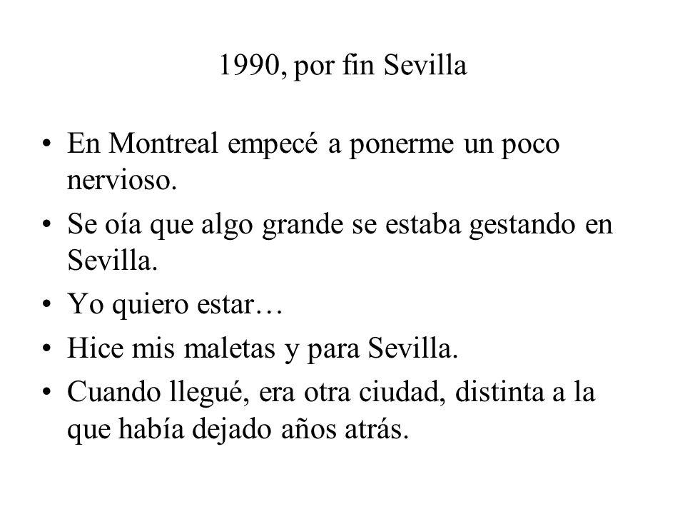 1990, por fin Sevilla En Montreal empecé a ponerme un poco nervioso. Se oía que algo grande se estaba gestando en Sevilla. Yo quiero estar… Hice mis m