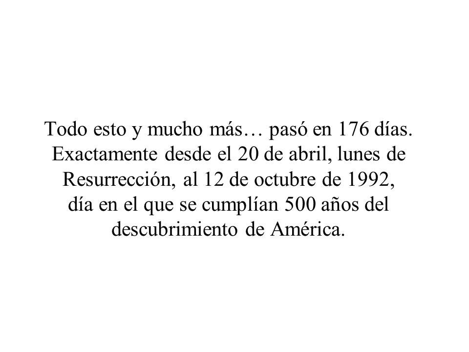 Todo esto y mucho más… pasó en 176 días. Exactamente desde el 20 de abril, lunes de Resurrección, al 12 de octubre de 1992, día en el que se cumplían