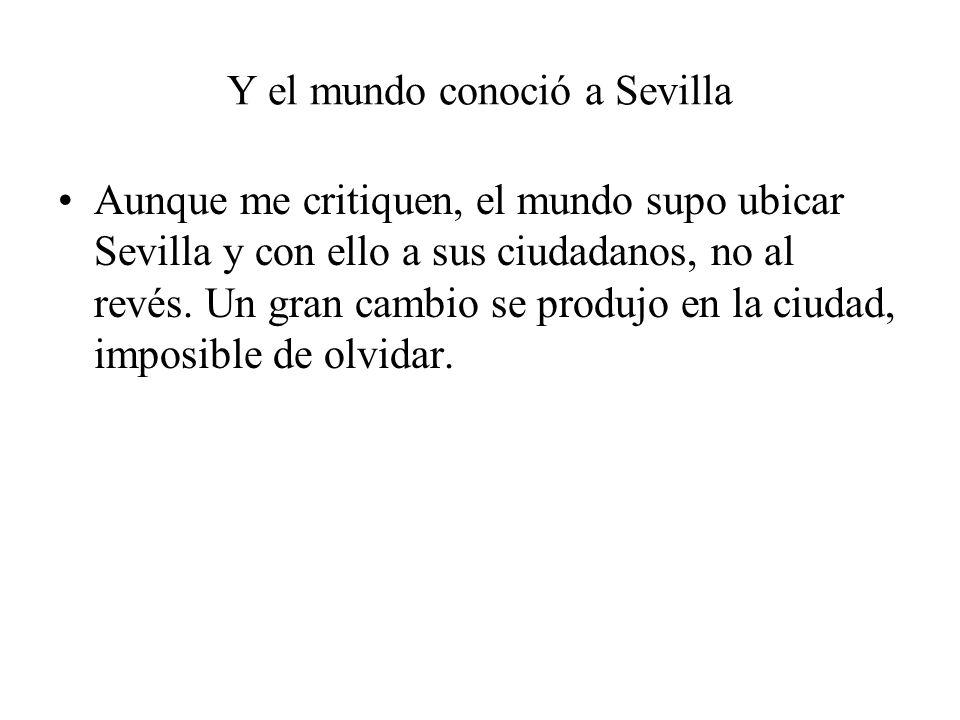 Y el mundo conoció a Sevilla Aunque me critiquen, el mundo supo ubicar Sevilla y con ello a sus ciudadanos, no al revés. Un gran cambio se produjo en