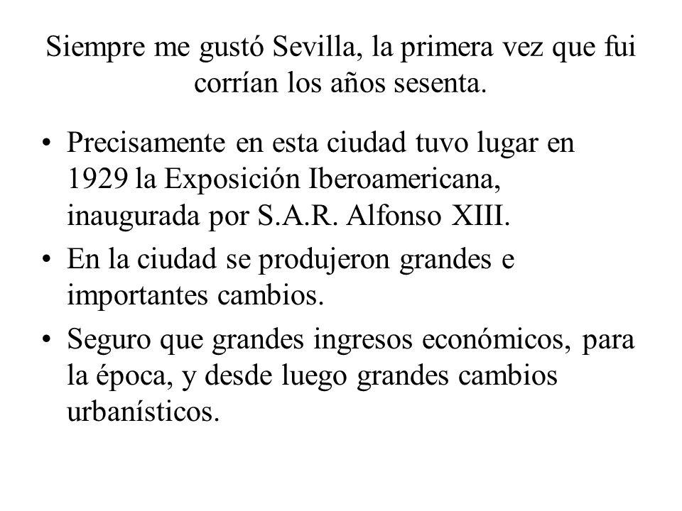 Siempre me gustó Sevilla, la primera vez que fui corrían los años sesenta. Precisamente en esta ciudad tuvo lugar en 1929 la Exposición Iberoamericana