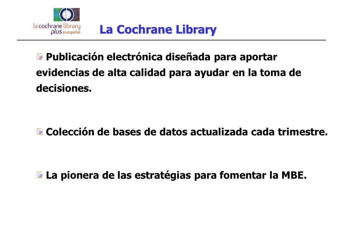 La Cochrane Library Publicación electrónica diseñada para aportar evidencias de alta calidad para ayudar en la toma de decisiones.