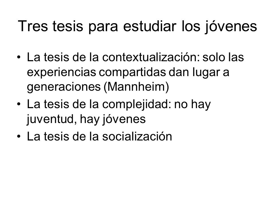 Tres tesis para estudiar los jóvenes La tesis de la contextualización: solo las experiencias compartidas dan lugar a generaciones (Mannheim) La tesis de la complejidad: no hay juventud, hay jóvenes La tesis de la socialización