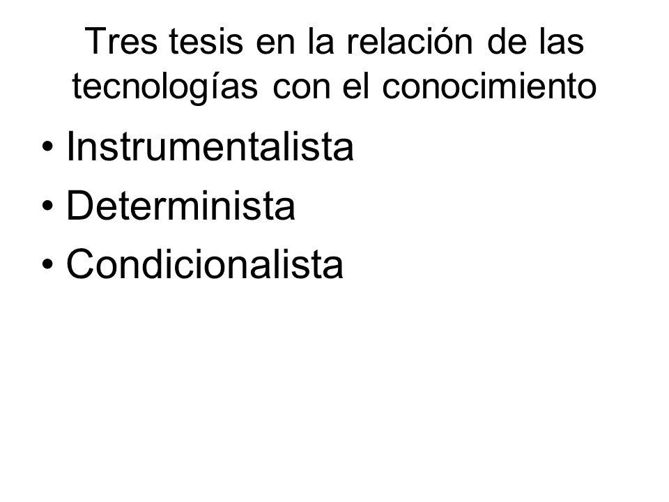 Tres tesis en la relación de las tecnologías con el conocimiento Instrumentalista Determinista Condicionalista