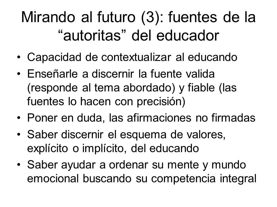 Mirando al futuro (3): fuentes de la autoritas del educador Capacidad de contextualizar al educando Enseñarle a discernir la fuente valida (responde a