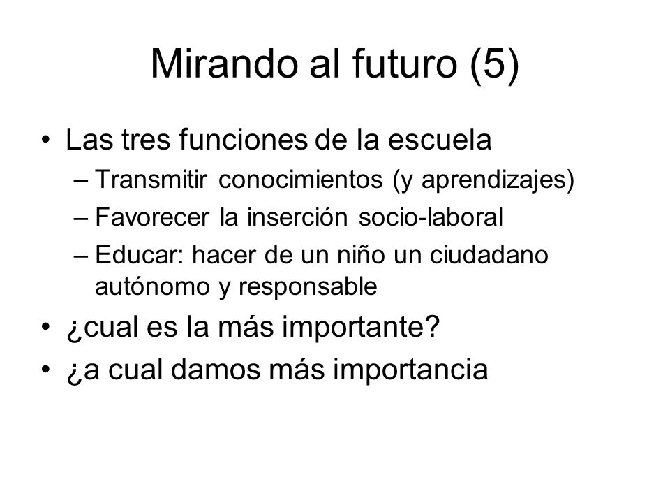 Mirando al futuro (5) Las tres funciones de la escuela –Transmitir conocimientos (y aprendizajes) –Favorecer la inserción socio-laboral –Educar: hacer de un niño un ciudadano autónomo y responsable ¿cual es la más importante.